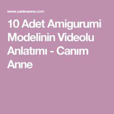 10 Adet Amigurumi Modelinin Videolu Anlatımı - Canım Anne