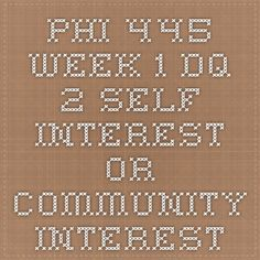 PHI 445 Week 1 DQ 2 Self Interest or Community Interest