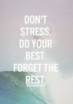 Don't stress, do your best, forget the rest. #lovelife #andyourself