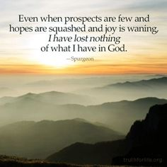 Even when prospects are few & hopes are squashed & joy is waning, I have lost nothing of what I have in God ~ Charles Spurgeon Bible Verses Quotes, Faith Quotes, Wisdom Quotes, Scriptures, Qoutes, Quotations, Christian Life, Christian Quotes, Ch Spurgeon