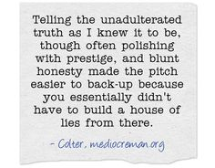 Telling the unadulterated truth as I knew it to be, though often polishing with prestige, and blunt honesty made the pitch easier to back-up because you essentially didn't have to build a house of lies from there.
