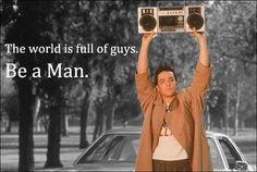 Be a man.  John Cusack, Say Anything.