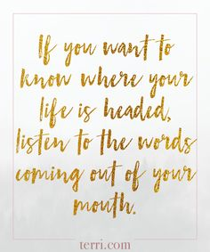 If you want to know where your life is headed, listen to the words coming out of your mouth. For more weekly podcast, motivational quotes and biblical, faith teachings as well as success tips, follow Terri Savelle Foy on Pinterest, Instagram, Facebook, Youtube or Twitter! *** Watch our FREE PODCAST by clicking on this pin***