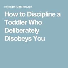 How to Discipline a Toddler Who Deliberately Disobeys You