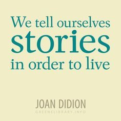 """""""We tell ourselves stories in order to live"""" —Joan Didion"""