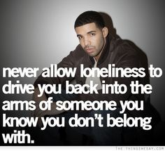Never allow loneliness to drive you back into the arms of someone