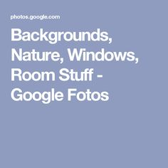 Backgrounds, Nature, Windows, Room Stuff - Google Fotos