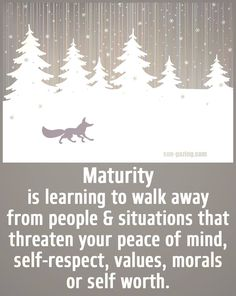 Maturity is learning to walk away from people & situations that threaten your piece of mind, self-respect, values, morals or self worth.