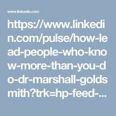 https://www.linkedin.com/pulse/how-lead-people-who-know-more-than-you-do-dr-marshall-goldsmith?trk=hp-feed-article-title-channel-add