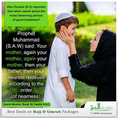 The Importance of #mother is #Islam: Abu Huraira reported that when asked about the most deserving person of good treatment? Prophet Muhammad (S.A.W) said: Your mother, again your mother, again your mother, then your father, then your nearest relatives according to the order (of nearness). [Sahih Muslim, Book 32, Hadith 6181] #Hadith #Sunnah #Muslims #AlHaqTravel #UK #MuslimCommunity