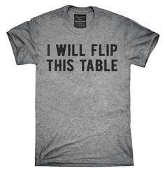 I Will Flip This Table Shirt, Hoodies, Tanktops