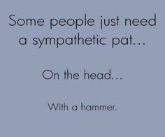 Some people just need a sympathetic pat on the head....  With a hammer