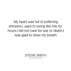 "Stevie Smith - ""My heart was full of softening showers,I used to swing like this for hours,I did..."". life, poetry, my-heart-was-full"