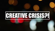 What Even Is A Creative Crisis?