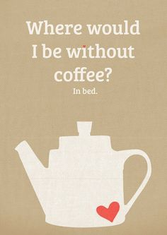 More like, where would I be without the kids being up from 6 and dad in bed till lunch.  The coffee helps me stay awake until a civilised time.