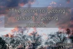"""The secret to getting ahead is getting started."" — Mark Twain"