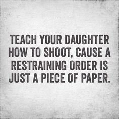 Teach your daughter how to shoot, cause a restraining order is just a piece of paper. - Granger Smith