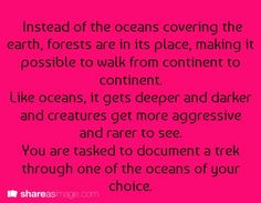 Instead of the oceans covering the earth, forests are in its place, making it possible to walk from continent to continent. Like oceans, it gets deeper and darker and creatures get more aggressive and rarer to see. You are tasked to document a trek through one of the oceans of your choice.