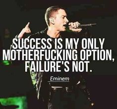 """Success is my only motherfucking option, failure's not."" Eminem, Slim Shady, Marshall Mathers"