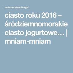 ciasto roku 2016 – śródziemnomorskie ciasto jogurtowe… | mniam-mniam Blog, Blogging