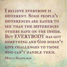 I believe everyone is different.  some people's differences are easier to see than the differences others have on the inside.  But Everybody has got something and GOD doesn't give challenges to those who can't handle them