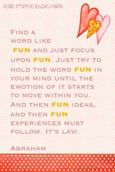 Abraham-Hicks Quote. Choose the word Fun and continually think of Fun until you start feeling Fun and things to continually maintain the Fun.