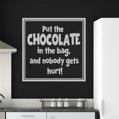 Put The Chocolate In The Bag, And Nobody Gets Hurt! Wall Sticker. http://walliv.com/put-the-chocolate-in-the-bag-and-nobody-gets-hurt-quote-wall-sticker-decal