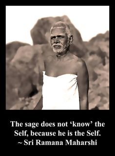 The sage does not know the self, because he is the self. Ramana Maharishi