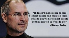 """It doesn't make sense to hire smart people and then tell them what do do; we hire smart people so they can tell us what to do."" -- Steve Jobs"