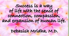 Success is a way of life with the sense of connection, compassion, and expansion of human life.  Debasish Mridha, M.D.