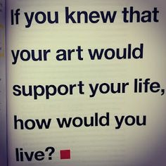 if you knew that your art would support your life, how would you live? ~ Patti Digh via Danielle LaPorte