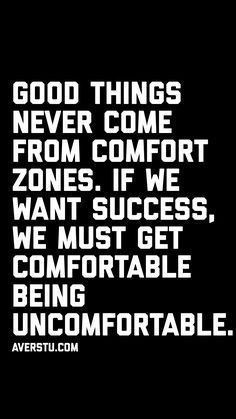 Good Things Never Come From Comfort Zones If We Want Success We Must Get Comfortable Being Uncomfortable Goodquote Stress Quotes Passion Quotes Life Quotes