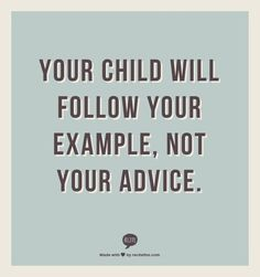your child will follow your example , not your advice .