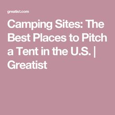 Camping Sites: The Best Places to Pitch a Tent in the U.S.   Greatist