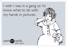 Funny Somewhat Topical Ecard: I wish I was in a gang so I'd know what to do with my hands in pictures.