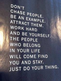 """""""No persigas a la gente.  Conviértete en un ejemplo,  Atráelos.  Esfuérzate y sé tu mismo.  Las personas que quieran permanecer en tu vida te buscarán para quedarse.  Preocúpate de hacer lo tuyo.."""