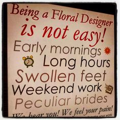 Being a Floral Designer is not easy! not to mention cut hands, pricked fingers, heavy lifting.............