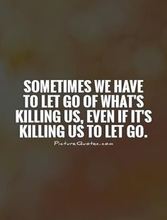Sometimes we have to let go of what's killing us,…