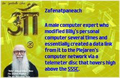Zafenatpaneach       A male computer expert who modified Billy's personal computer several times and essentially created a data link from it to the Plejaren's computer network via a telemeter disc that hovers high above the SSSC.  http://www.futureofmankind.co.uk/Billy_Meier/Zafenatpaneach