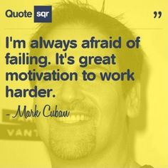 I'm always afraid of failing. It's great motivation to work harder. - Mark Cuban #quotesqr