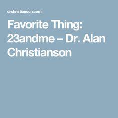 Favorite Thing: 23andme – Dr. Alan Christianson