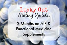 Leaky Gut Healing Update: 2 months on the AIP and Functional Medicine Supplements