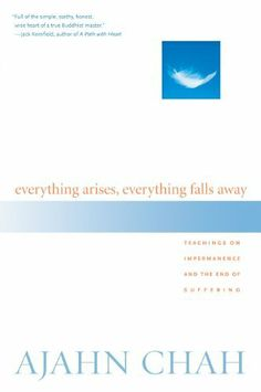 Everything Arises, Everything Falls Away: Teachings on Impermanence and the End of Suffering by Ajahn Chah.