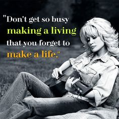Don't get so busy making a living that you forget to make a life. Dolly Parton