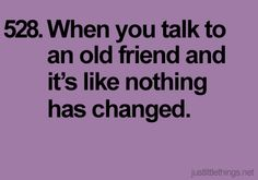 When you talk to an old friend and it's like nothing has changed.