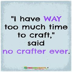 """I have way too much time to craft,"" said no crafter ever #quote"