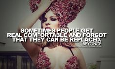 """""""Sometimes people get real comfortable and forget that they can be replaced."""" Beyonce tellin' it like it is."""