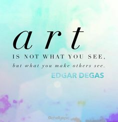 Art is not what you see, but what you make others see.  - Edgar Degas @chellyepic