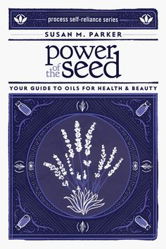 Power of the Seed, Your Guide to Oils for Health and Beauty