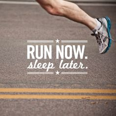 Run now. Sleep later.